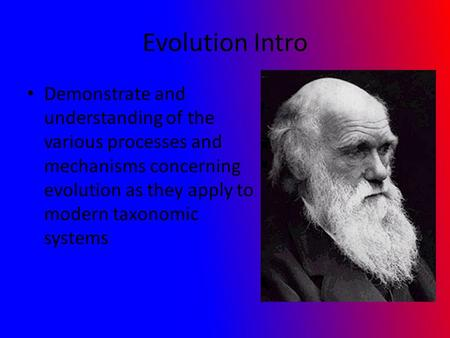 Evolution Intro Demonstrate and understanding of the various processes and mechanisms concerning evolution as they apply to modern taxonomic systems.