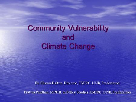 Community Vulnerability and Climate Change Dr. Shawn Dalton, Director, ESDRC, UNB, Fredericton Prativa Pradhan, MPHIL in Policy Studies, ESDRC, UNB, Fredericton.