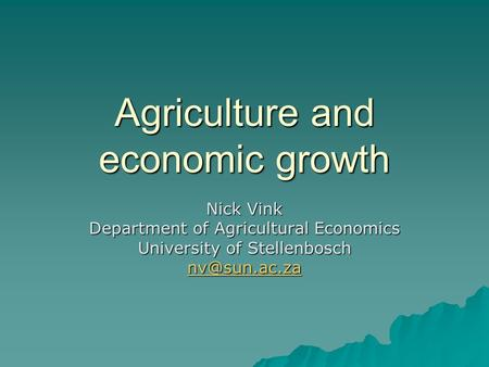 Agriculture and economic growth Nick Vink Department of Agricultural Economics University of Stellenbosch