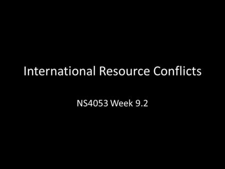 International Resource Conflicts NS4053 Week 9.2.