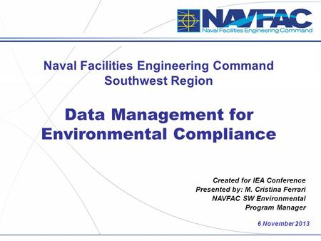 6 November 2013 Created for IEA Conference Presented by: M. Cristina Ferrari NAVFAC SW Environmental Program Manager Naval Facilities Engineering Command.