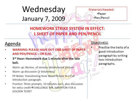 Wednesday January 7, 2009 Agenda WARNING: PLEASE HAVE OUT ONE SHEET OF PAPER AND PEN/PENCIL—OR ELSE. 3 rd Hour: Homework due 1 minute after the late bell.