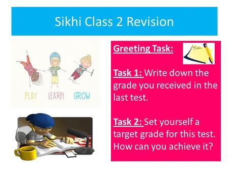 Sikhi Class 2 Revision Greeting Task: Task 1: Write down the grade you received in the last test. Task 2: Set yourself a target grade for this test. How.
