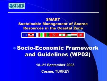 SMART Sustainable Management of Scarce Resources in the Coastal Zone Socio-Economic Framework and Guidelines (WP02) 18–21 September 2003 Cesme, TURKEY.