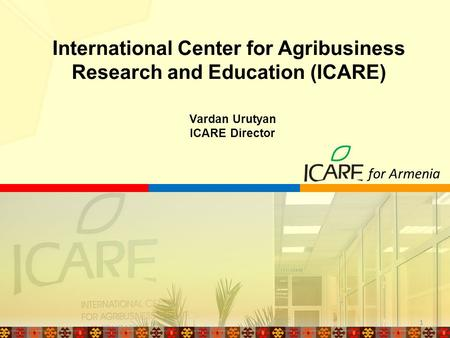 Vardan Urutyan ICARE Director International Center for Agribusiness Research and Education (ICARE) for Armenia 1.