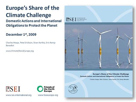 Europe's Share of the Climate Challenge Domestic Actions and International Obligations to Protect the Planet December 1 st, 2009 Charles Heaps, Pete Erickson,