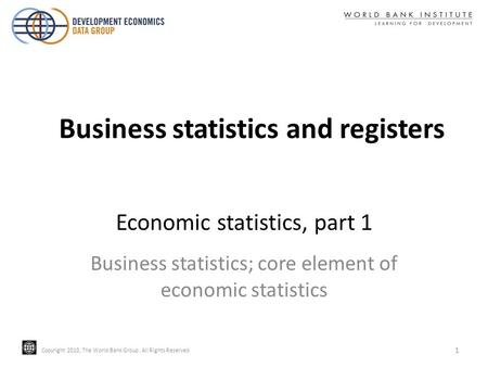 Copyright 2010, The World Bank Group. All Rights Reserved. Copyright 2010, The World Bank Group. All Rights Reserved Economic statistics, part 1 Business.