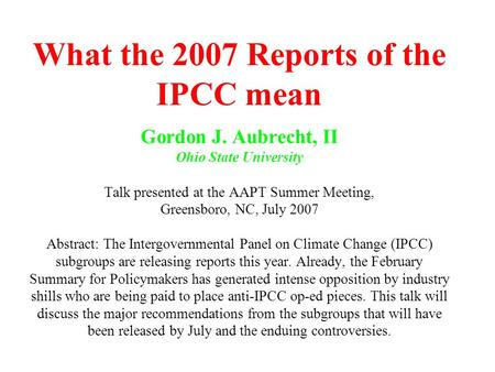 What the 2007 Reports of the IPCC mean Gordon J. Aubrecht, II Ohio State University Talk presented at the AAPT Summer Meeting, Greensboro, NC, July 2007.