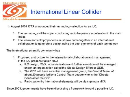 Office of Science U.S. Department of Energy 1 International Linear Collider In August 2004 ICFA announced their technology selection for an ILC: 1.The.