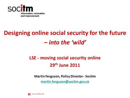 Www.socitm.net Designing online social security for the future – into the 'wild' LSE - moving social security online 29 th June 2011 Martin Ferguson, Policy.