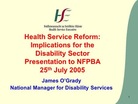 1 Health Service Reform: Implications for the Disability Sector Presentation to NFPBA 25 th July 2005 James O'Grady National Manager for Disability Services.