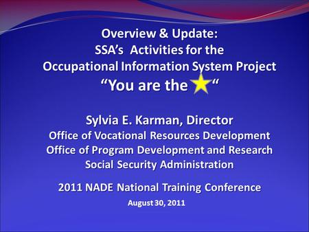 "August 30, 2011 Overview & Update: SSA's Activities for the Occupational Information System Project ""You are the "" Sylvia E. Karman, Director Office of."