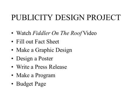 PUBLICITY DESIGN PROJECT Watch Fiddler On The Roof Video Fill out Fact Sheet Make a Graphic Design Design a Poster Write a Press Release Make a Program.