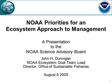 1 NOAA Priorities for an Ecosystem Approach to Management A Presentation to the NOAA Science Advisory Board John H. Dunnigan NOAA Ecosystem Goal Team Lead.