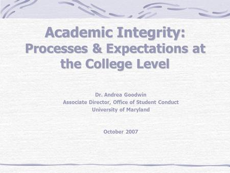 Academic Integrity: Processes & Expectations at the College Level Dr. Andrea Goodwin Associate Director, Office of Student Conduct University of Maryland.