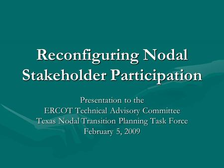 Reconfiguring Nodal Stakeholder Participation Presentation to the ERCOT Technical Advisory Committee Texas Nodal Transition Planning Task Force February.