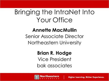 1 1 Bringing the IntraNet Into Your Office Annette MacMullin Senior Associate Director Northeastern University Brian R. Hodge Vice President bak associates.