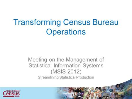Transforming Census Bureau Operations Meeting on the Management of Statistical Information Systems (MSIS 2012) Streamlining Statistical Production.