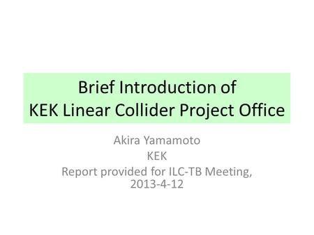 Brief Introduction of KEK Linear Collider Project Office Akira Yamamoto KEK Report provided for ILC-TB Meeting, 2013-4-12.