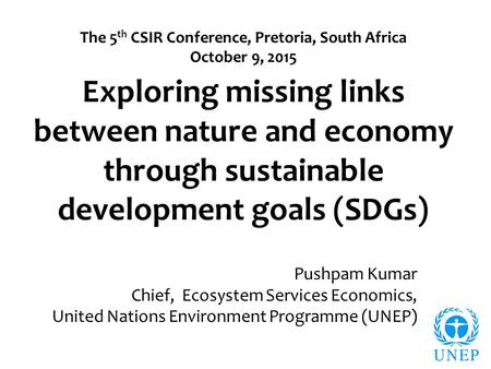 Exploring missing links between nature and economy through sustainable development goals (SDGs) Pushpam Kumar Chief, Ecosystem Services Economics, United.