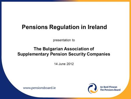 Pensions Regulation in Ireland presentation to The Bulgarian Association of Supplementary Pension Security Companies 14 June 2012.