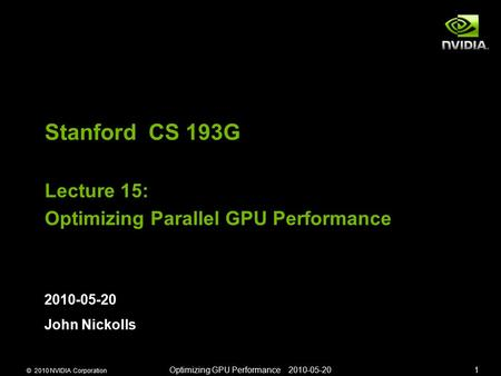 © 2010 NVIDIA Corporation Optimizing GPU Performance 2010-05-201 Stanford CS 193G Lecture 15: Optimizing Parallel GPU Performance 2010-05-20 John Nickolls.