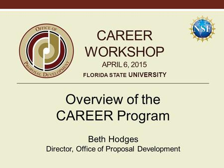 CAREER WORKSHOP APRIL 6, 2015 Overview of the CAREER Program Beth Hodges Director, Office of Proposal Development FLORIDA STATE UNIVERSITY.