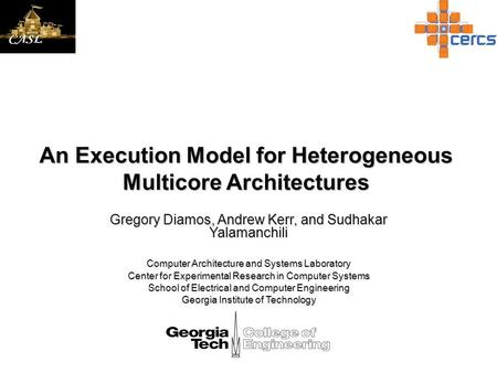 An Execution Model for Heterogeneous Multicore Architectures Gregory Diamos, Andrew Kerr, and Sudhakar Yalamanchili Computer Architecture and Systems Laboratory.