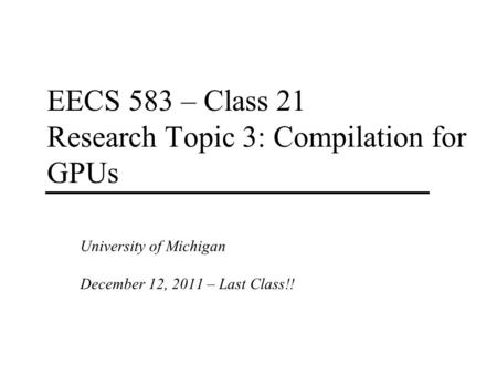 EECS 583 – Class 21 Research Topic 3: Compilation for GPUs University of Michigan December 12, 2011 – Last Class!!