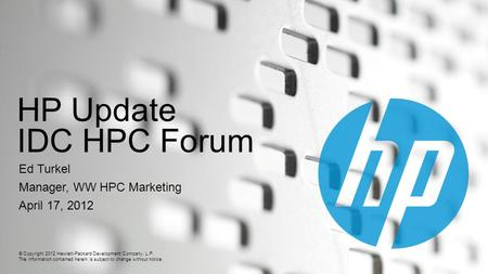 © Copyright 2012 Hewlett-Packard Development Company, L.P. The information contained herein is subject to change without notice. HP Update IDC HPC Forum.