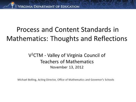 Process and Content Standards in Mathematics: Thoughts and Reflections V 2 CTM - Valley of Virginia Council of Teachers of Mathematics November 13, 2012.
