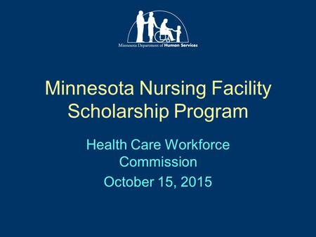 Minnesota Nursing Facility Scholarship Program Health Care Workforce Commission October 15, 2015.