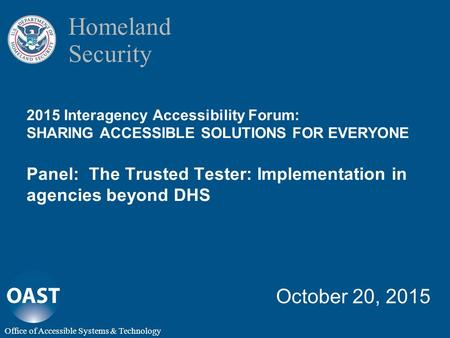 Homeland Security 2015 Interagency Accessibility Forum: SHARING ACCESSIBLE SOLUTIONS FOR EVERYONE Panel: The Trusted Tester: Implementation in agencies.