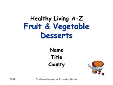 2009Oklahoma Cooperative Extension Service1 Healthy Living A-Z Fruit & Vegetable Desserts NameTitleCounty.