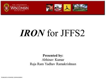 IRON for JFFS2 Presented by: Abhinav Kumar Raja Ram Yadhav Ramakrishnan.