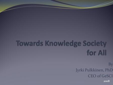 By Jyrki Pulkkinen, PhD CEO of GeSCI 2008. Knowledge Society While the developing world is still struggling to address the basic needs of its people,