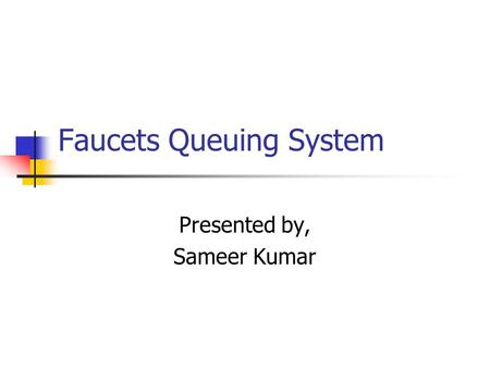 Faucets Queuing System Presented by, Sameer Kumar.