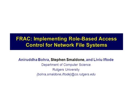 FRAC: Implementing Role-Based Access Control for Network File Systems Aniruddha Bohra, Stephen Smaldone, and Liviu Iftode Department of Computer Science.