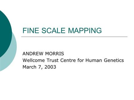 FINE SCALE MAPPING ANDREW MORRIS Wellcome Trust Centre for Human Genetics March 7, 2003.