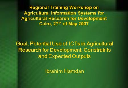 Regional Training Workshop on Agricultural Information Systems for Agricultural Research for Development Cairo, 27 th of May 2007 Goal, Potential Use of.