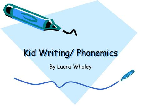 Kid Writing/ Phonemics By Laura Wholey. Phonemics Phonemics is stressed in Kindergarten, it is done so as to prepare the children for writing, with this.