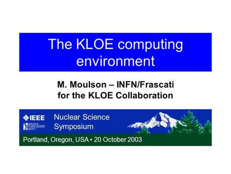 The KLOE computing environment Nuclear Science Symposium Portland, Oregon, USA 20 October 2003 M. Moulson – INFN/Frascati for the KLOE Collaboration.
