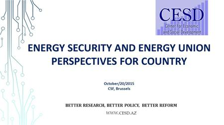 ENERGY SECURITY AND ENERGY UNION PERSPECTIVES FOR COUNTRY October/20/2015 CSF, Brussels BETTER RESEARCH, BETTER POLICY, BETTER REFORM WWW.CESD.AZ.