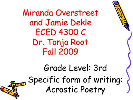Miranda Overstreet and Jamie Dekle ECED 4300 C Dr. Tonja Root Fall 2009 Grade Level: 3rd Specific form of writing: Acrostic Poetry.