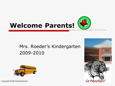 Welcome Parents! Mrs. Roeder's Kindergarten 2009-2010 Copyright 2008 Sandra Roeder.