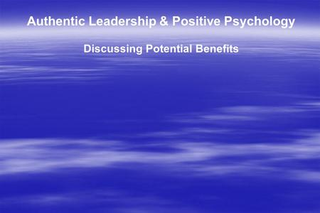 Authentic Leadership & Positive Psychology Discussing Potential Benefits.