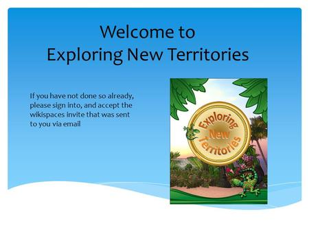 Welcome to Exploring New Territories If you have not done so already, please sign into, and accept the wikispaces invite that was sent to you via email.