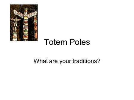 Totem Poles What are your traditions?. Symbols – Tell a Story Totem poles are made by Pacific Northwest coast of North America. Each Totem Pole tells.