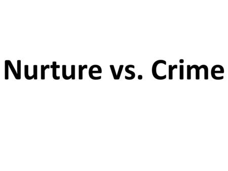 Nurture vs. Crime. Many criminal activities are caused by either nature nor nurture. In contemporary century, psychologists and criminologists are more.