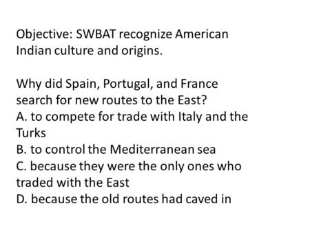 Objective: SWBAT recognize American Indian culture and origins. Why did Spain, Portugal, and France search for new routes to the East? A. to compete for.